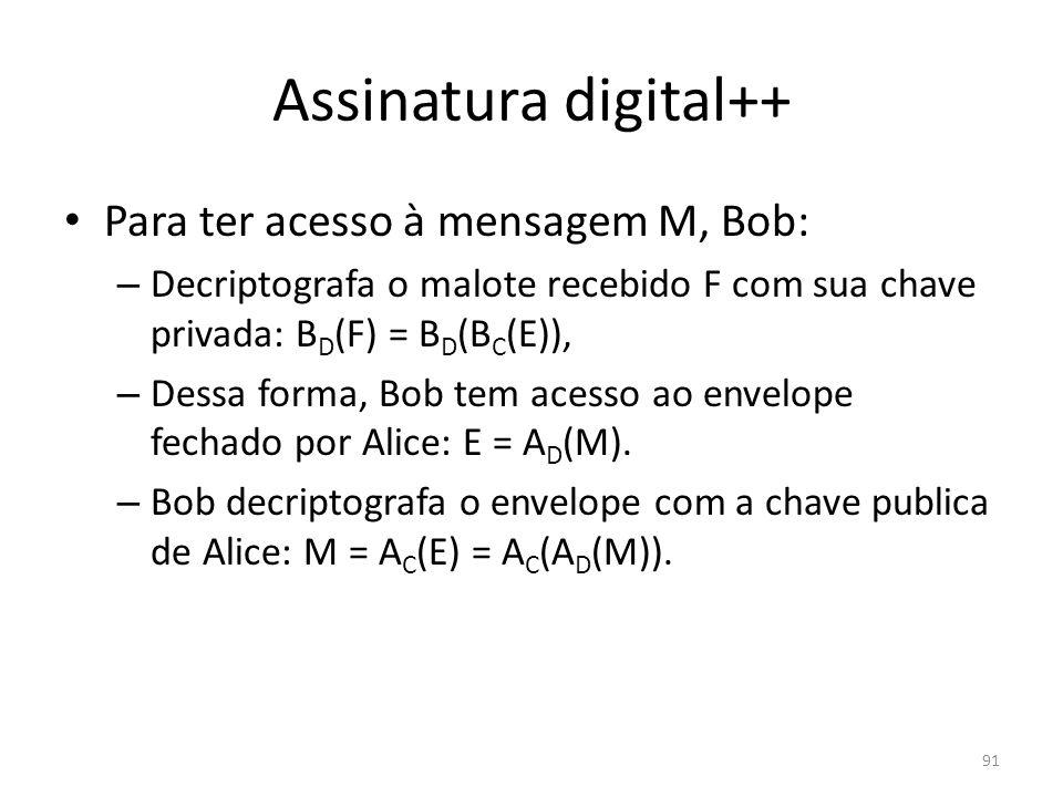 91 Assinatura digital++ Para ter acesso à mensagem M, Bob: – Decriptografa o malote recebido F com sua chave privada: B D (F) = B D (B C (E)), – Dessa
