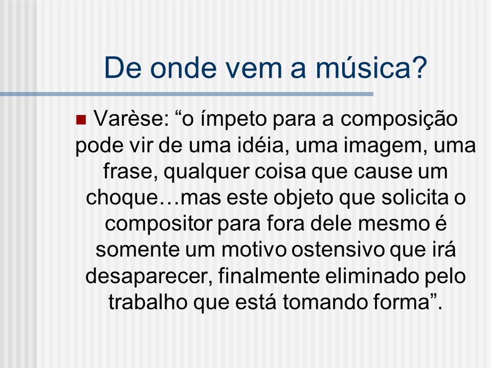 De onde vem a música? Varèse: o ímpeto para a composição pode vir de uma idéia, uma imagem, uma frase, qualquer coisa que cause um choque…mas este obj