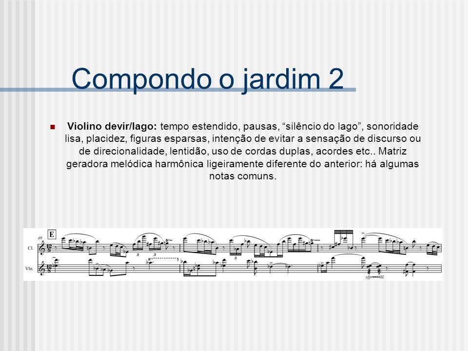 Compondo o jardim 2 Violino devir/lago: tempo estendido, pausas, silêncio do lago, sonoridade lisa, placidez, figuras esparsas, intenção de evitar a s