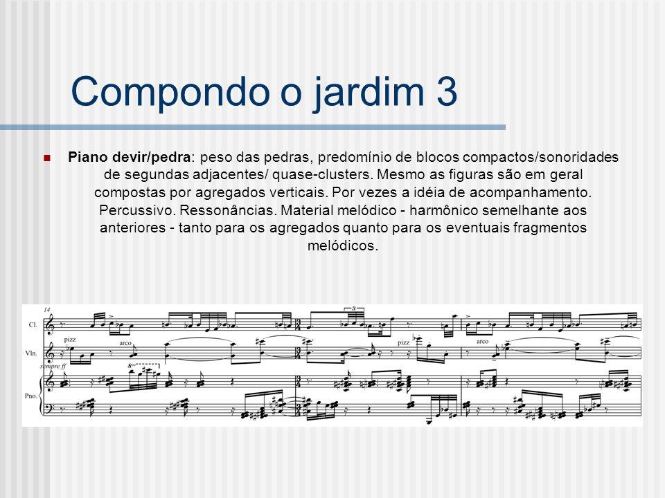 Compondo o jardim 3 Piano devir/pedra: peso das pedras, predomínio de blocos compactos/sonoridades de segundas adjacentes/ quase-clusters. Mesmo as fi