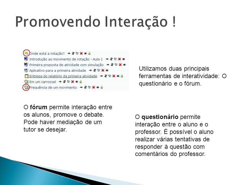 Utilizamos duas principais ferramentas de interatividade: O questionário e o fórum. O fórum permite interação entre os alunos, promove o debate. Pode
