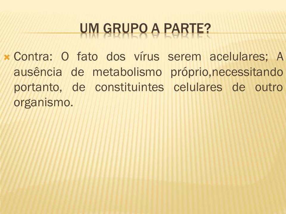 Contra: O fato dos vírus serem acelulares; A ausência de metabolismo próprio,necessitando portanto, de constituintes celulares de outro organismo.