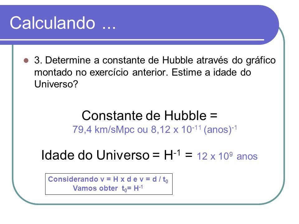 Calculando... 3. Determine a constante de Hubble através do gráfico montado no exercício anterior. Estime a idade do Universo? Constante de Hubble = 7