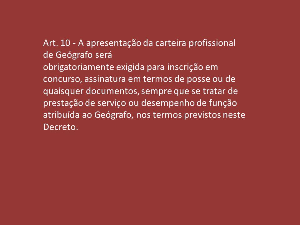 Art. 10 - A apresentação da carteira profissional de Geógrafo será obrigatoriamente exigida para inscrição em concurso, assinatura em termos de posse