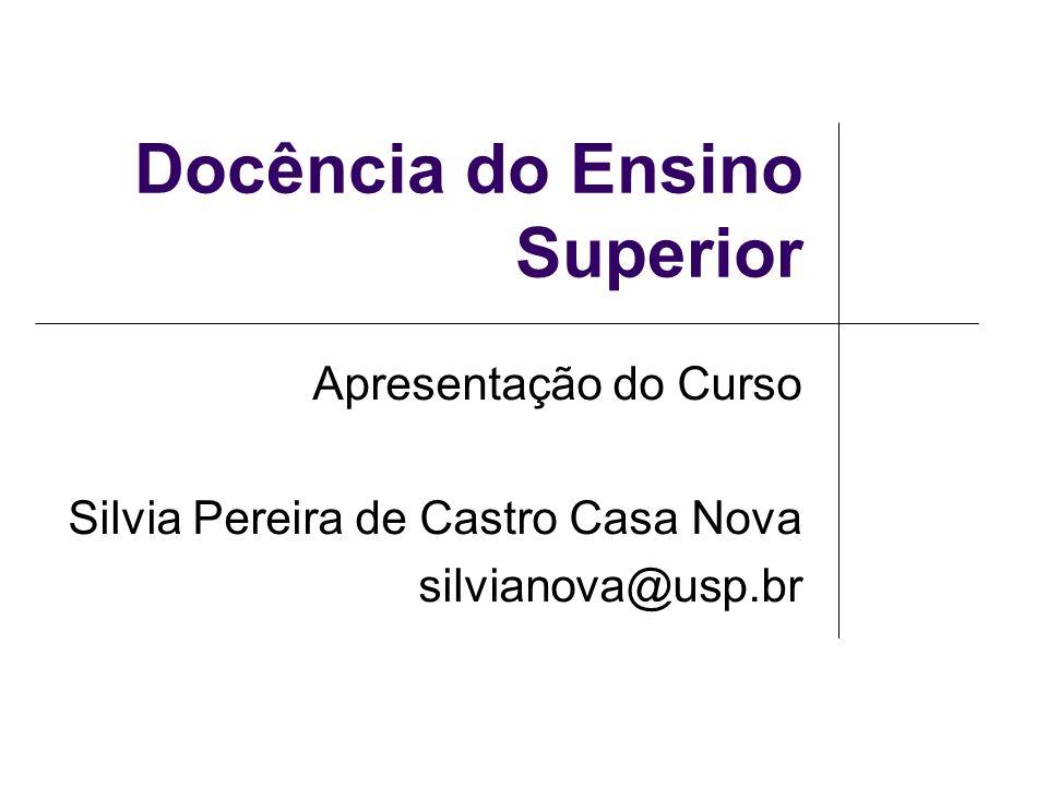 Docência do Ensino Superior Apresentação do Curso Silvia Pereira de Castro Casa Nova silvianova@usp.br