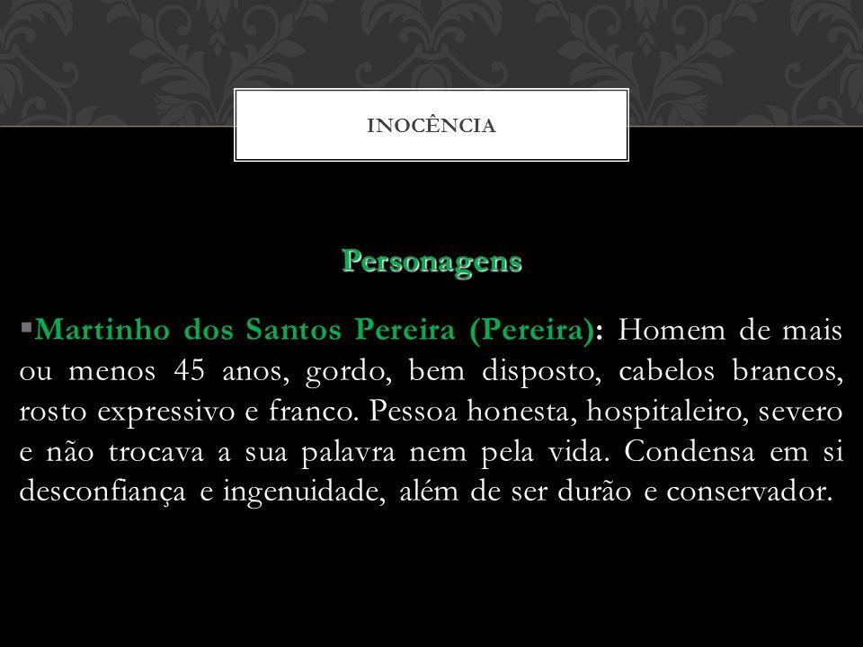 INOCÊNCIA Personagens Martinho dos Santos Pereira (Pereira): Homem de mais ou menos 45 anos, gordo, bem disposto, cabelos brancos, rosto expressivo e