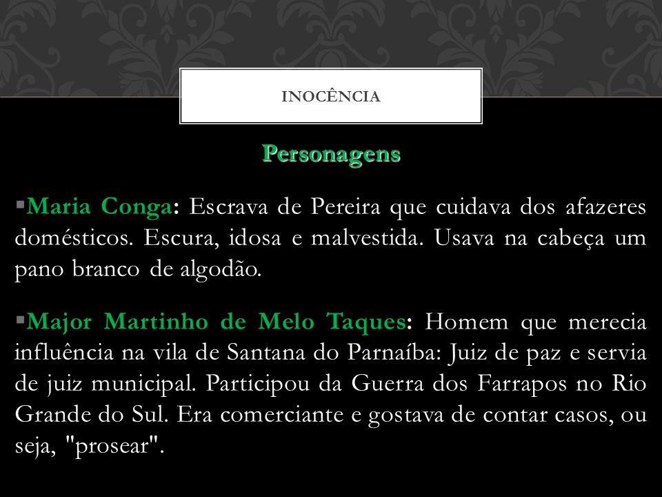 INOCÊNCIA Personagens Maria Conga: Escrava de Pereira que cuidava dos afazeres domésticos. Escura, idosa e malvestida. Usava na cabeça um pano branco