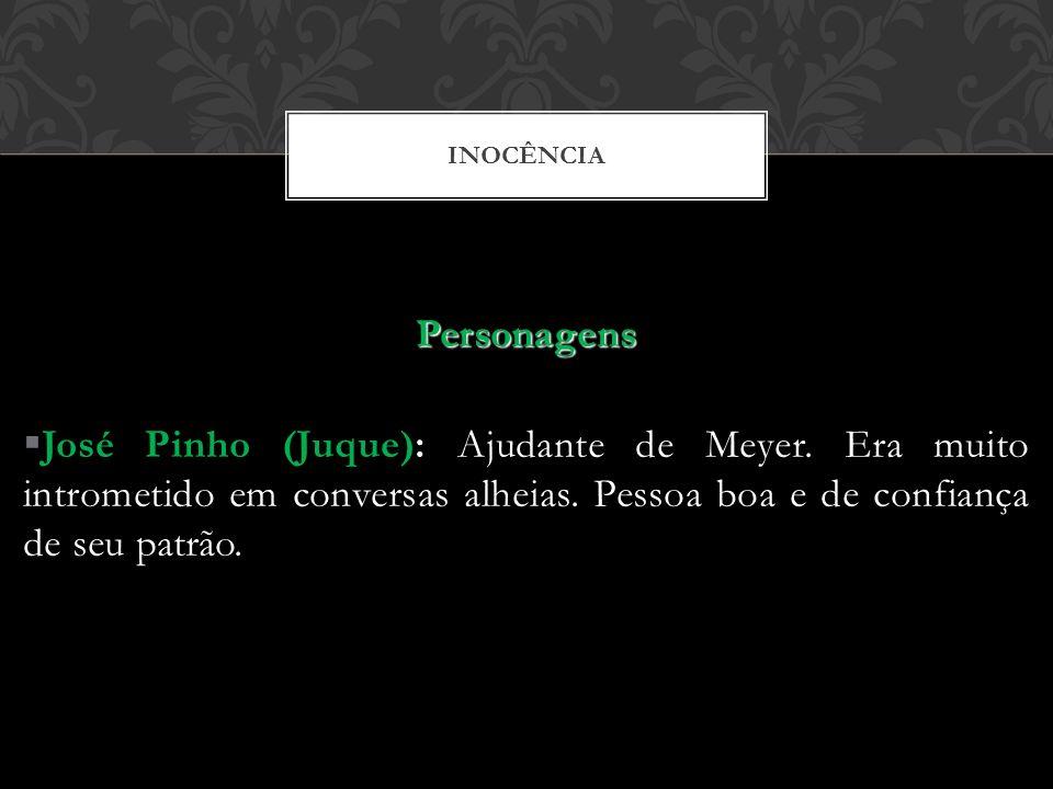 INOCÊNCIA Personagens José Pinho (Juque): Ajudante de Meyer. Era muito intrometido em conversas alheias. Pessoa boa e de confiança de seu patrão.