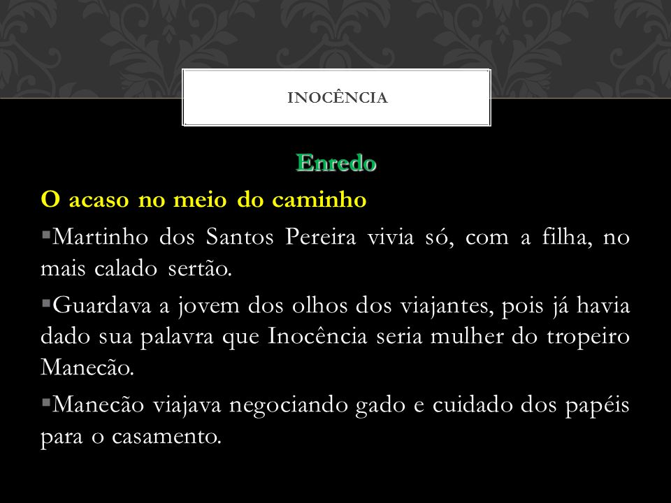 Enredo O acaso no meio do caminho Martinho dos Santos Pereira vivia só, com a filha, no mais calado sertão. Guardava a jovem dos olhos dos viajantes,