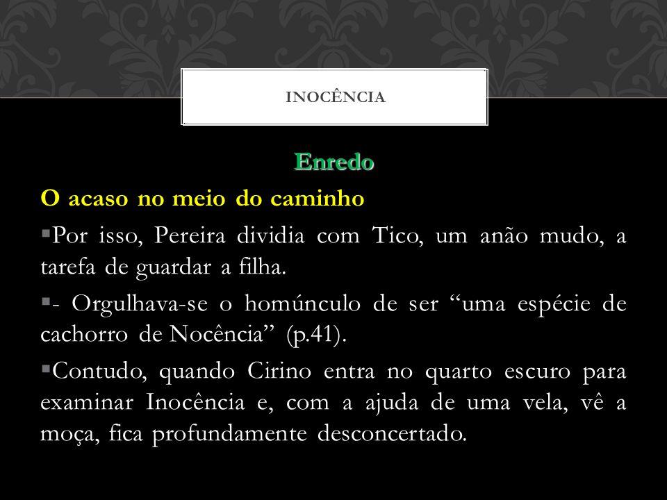 Enredo O acaso no meio do caminho Por isso, Pereira dividia com Tico, um anão mudo, a tarefa de guardar a filha. - Orgulhava-se o homúnculo de ser uma