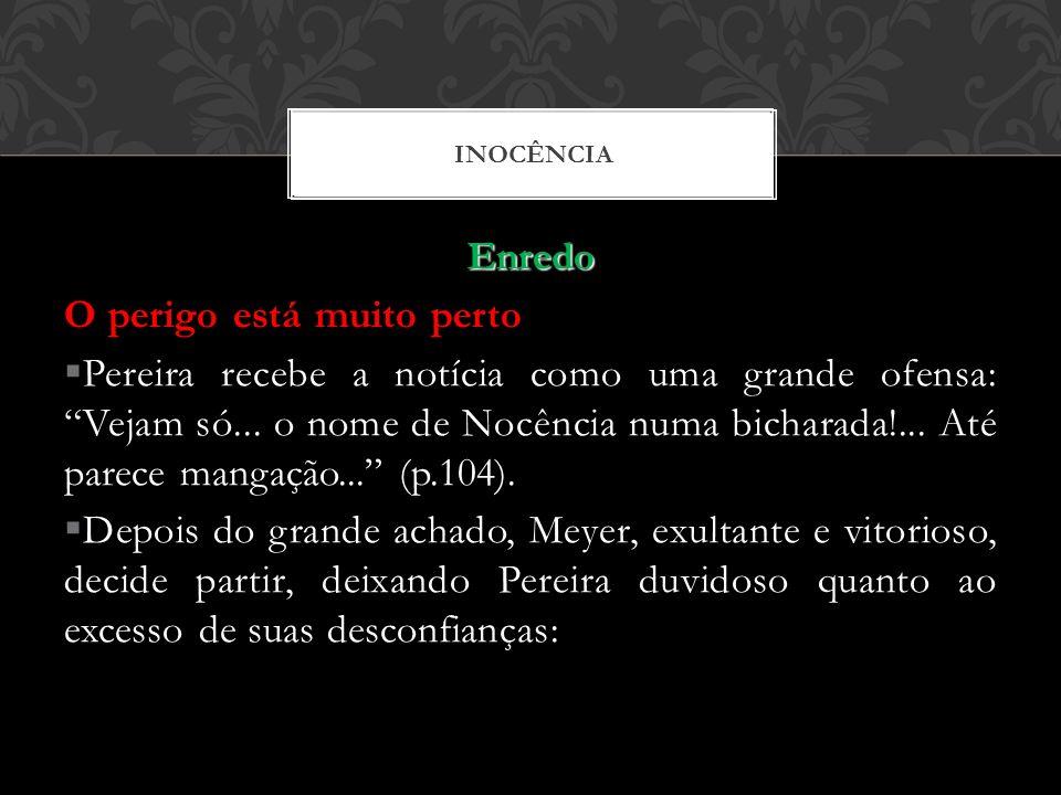 Enredo O perigo está muito perto Pereira recebe a notícia como uma grande ofensa: Vejam só... o nome de Nocência numa bicharada!... Até parece mangaçã