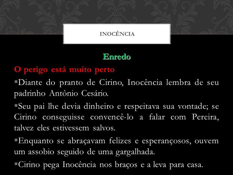 Enredo O perigo está muito perto Diante do pranto de Cirino, Inocência lembra de seu padrinho Antônio Cesário. Seu pai lhe devia dinheiro e respeitava