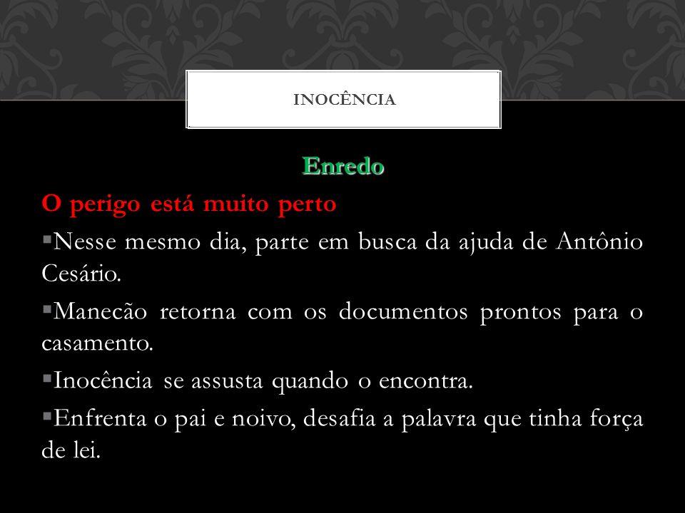 Enredo O perigo está muito perto Nesse mesmo dia, parte em busca da ajuda de Antônio Cesário. Manecão retorna com os documentos prontos para o casamen
