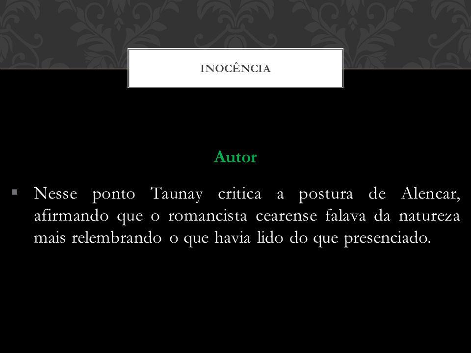 INOCÊNCIA Autor Nesse ponto Taunay critica a postura de Alencar, afirmando que o romancista cearense falava da natureza mais relembrando o que havia l