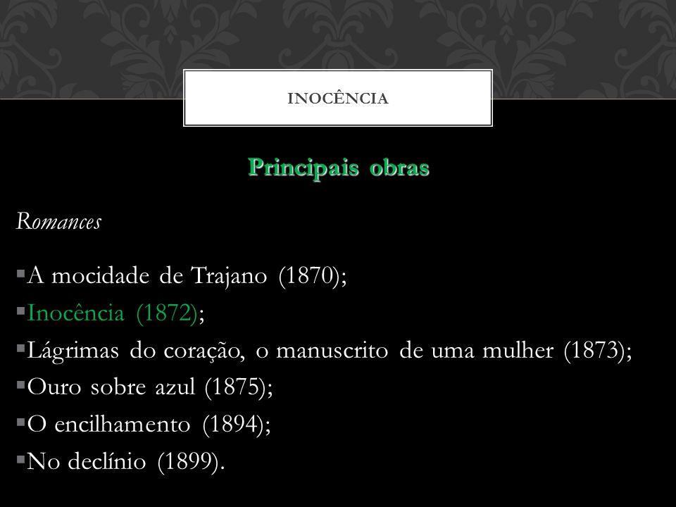 INOCÊNCIA Principais obras Romances A mocidade de Trajano (1870); Inocência (1872); Lágrimas do coração, o manuscrito de uma mulher (1873); Ouro sobre