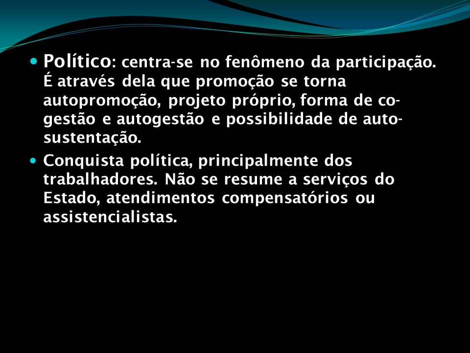 Político : centra-se no fenômeno da participação. É através dela que promoção se torna autopromoção, projeto próprio, forma de co- gestão e autogestão