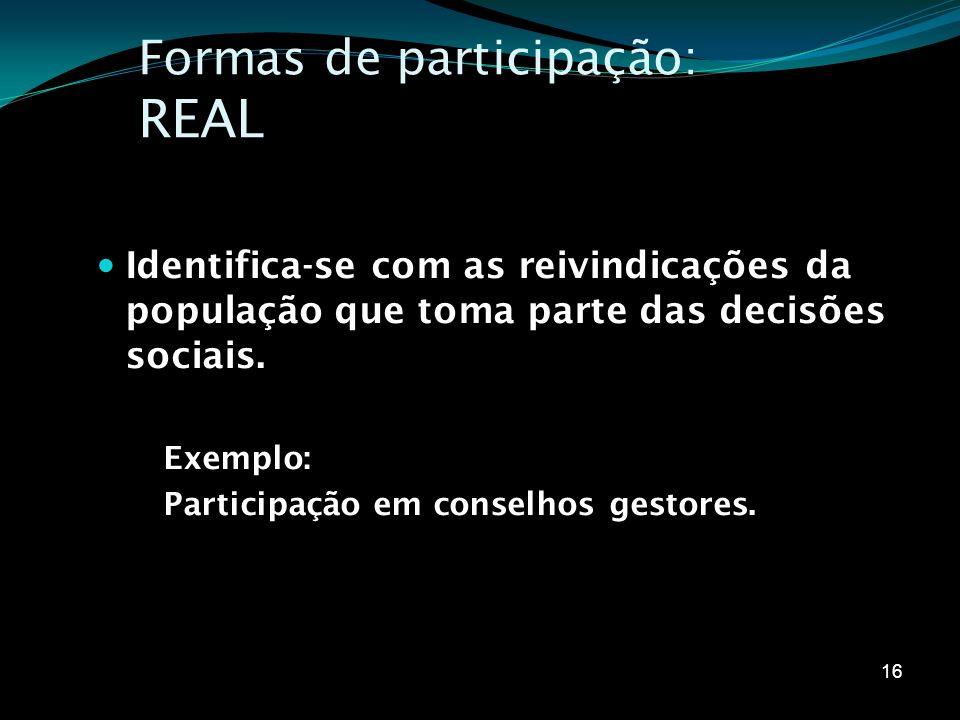 Formas de participação: REAL Identifica-se com as reivindicações da população que toma parte das decisões sociais. Exemplo: Participação em conselhos