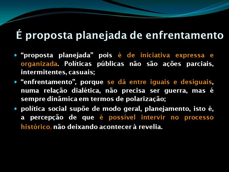 É proposta planejada de enfrentamento proposta planejada pois é de iniciativa expressa e organizada. Políticas públicas não são ações parciais, interm