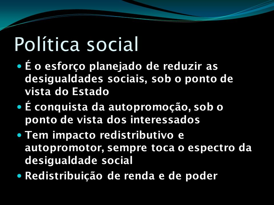 Política social É o esforço planejado de reduzir as desigualdades sociais, sob o ponto de vista do Estado É conquista da autopromoção, sob o ponto de