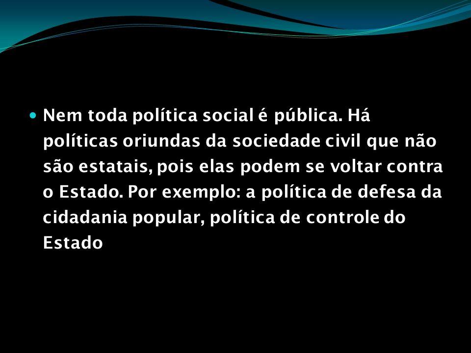 Nem toda política social é pública. Há políticas oriundas da sociedade civil que não são estatais, pois elas podem se voltar contra o Estado. Por exem