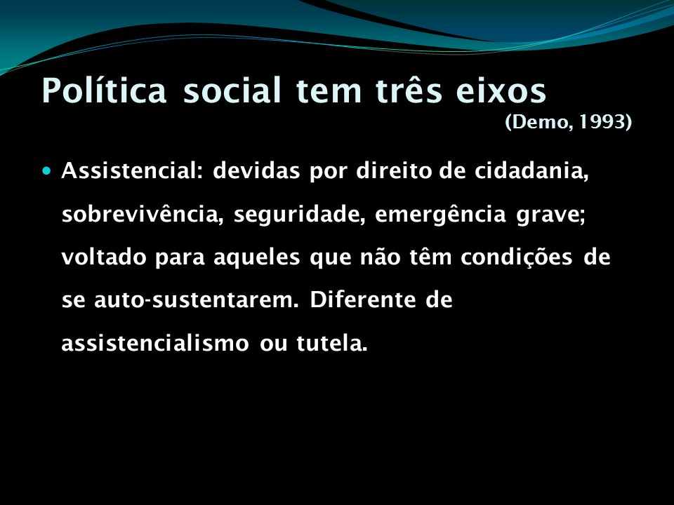 Política social tem três eixos (Demo, 1993) Assistencial: devidas por direito de cidadania, sobrevivência, seguridade, emergência grave; voltado para