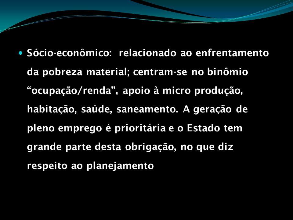 Sócio-econômico: relacionado ao enfrentamento da pobreza material; centram-se no binômio ocupação/renda, apoio à micro produção, habitação, saúde, san