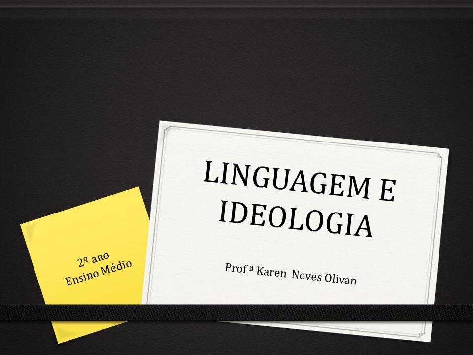 LINGUAGEM E IDEOLOGIA Prof ª Karen Neves Olivan 2º ano Ensino Médio