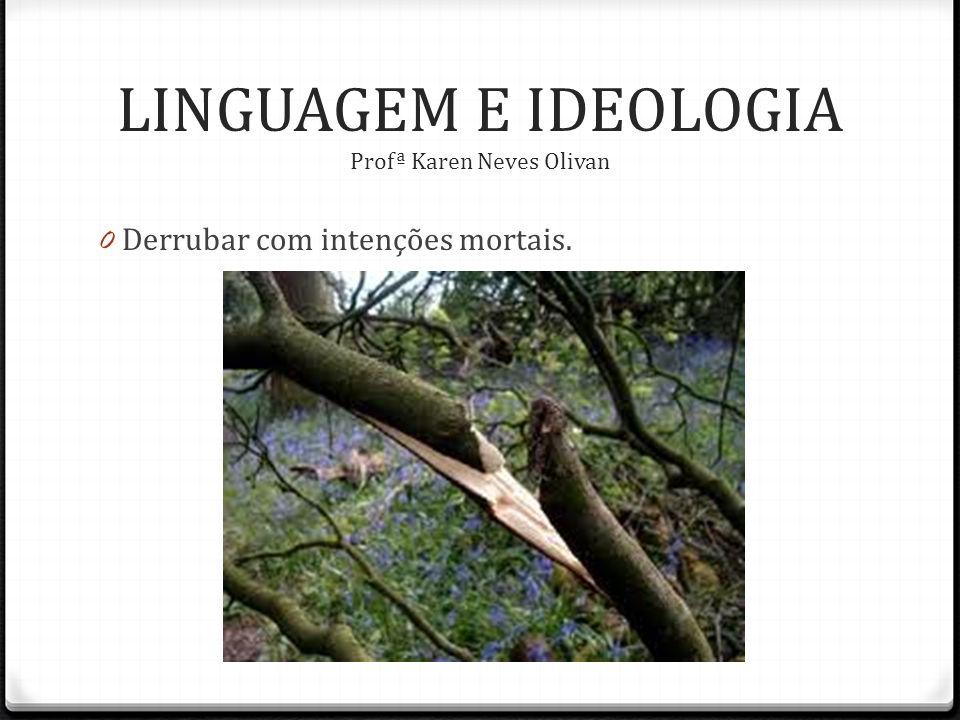 0 Derrubar com intenções mortais. LINGUAGEM E IDEOLOGIA Profª Karen Neves Olivan