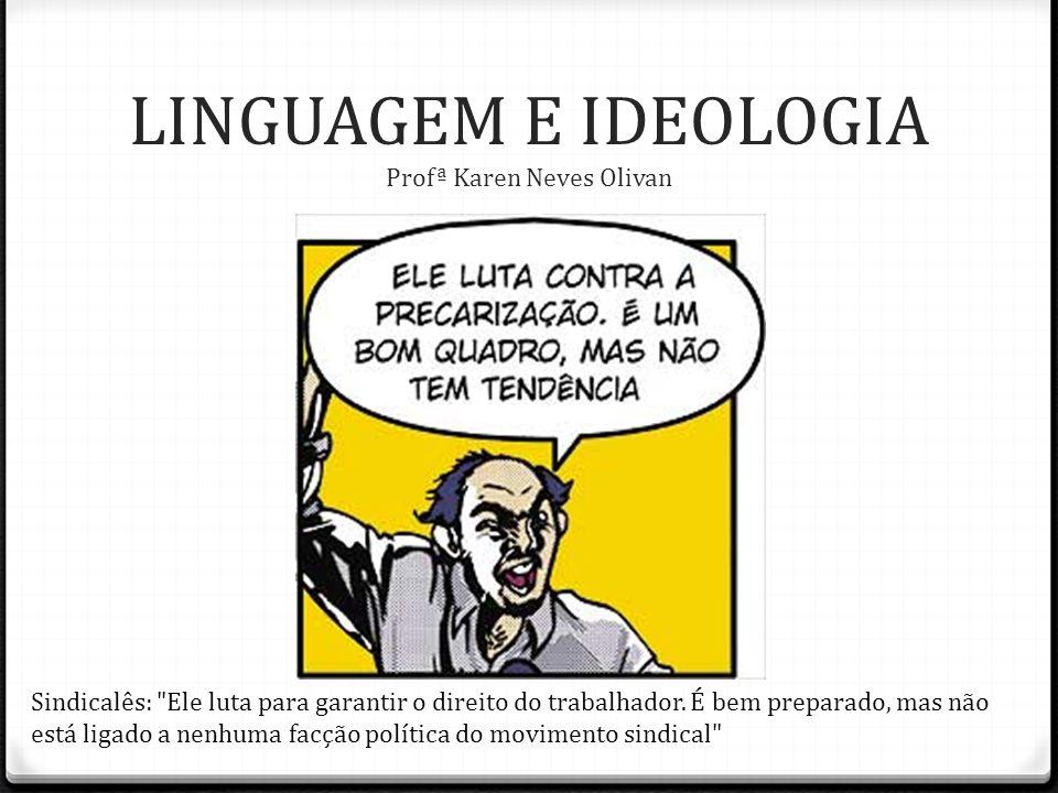 LINGUAGEM E IDEOLOGIA Profª Karen Neves Olivan Sindicalês: Ele luta para garantir o direito do trabalhador.