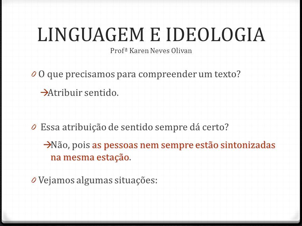 LINGUAGEM E IDEOLOGIA Profª Karen Neves Olivan 0 O que precisamos para compreender um texto.