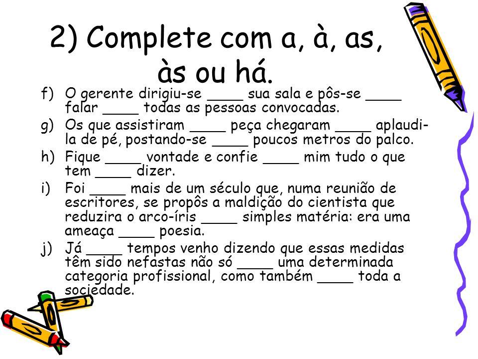 2) Complete com a, à, as, às ou há. f)O gerente dirigiu-se ____ sua sala e pôs-se ____ falar ____ todas as pessoas convocadas. g)Os que assistiram ___
