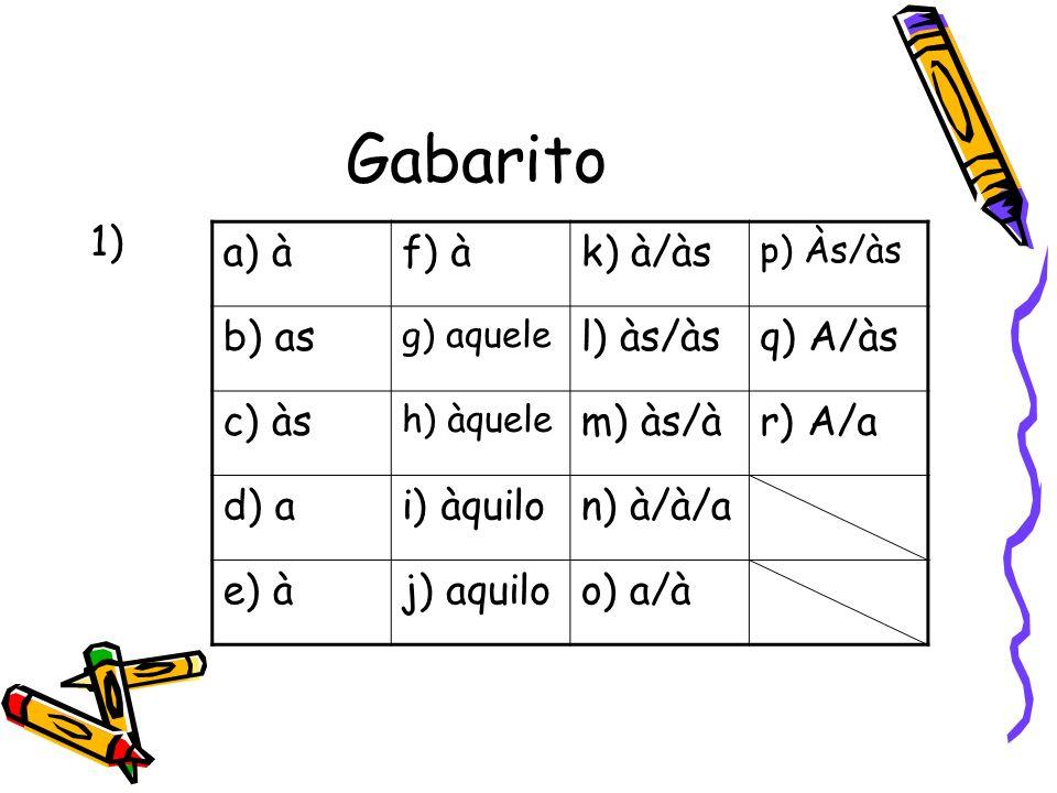 Gabarito 1) a) àf) àk) à/às p) Às/às b) as g) aquele l) às/àsq) A/às c) às h) àquele m) às/àr) A/a d) ai) àquilon) à/à/a e) àj) aquiloo) a/à