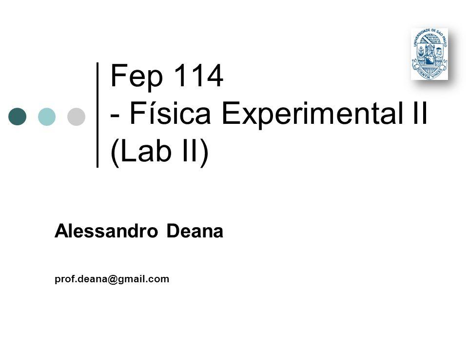 Fep 114 - Física Experimental II (Lab II) Alessandro Deana prof.deana@gmail.com