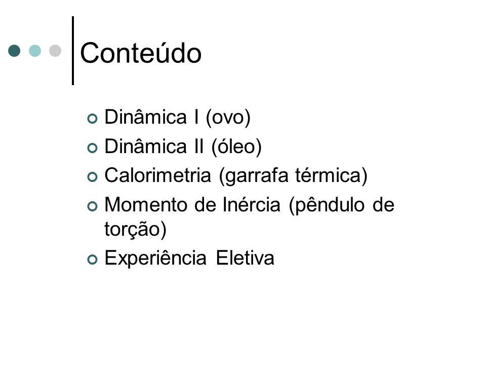 Conteúdo Dinâmica I (ovo) Dinâmica II (óleo) Calorimetria (garrafa térmica) Momento de Inércia (pêndulo de torção) Experiência Eletiva
