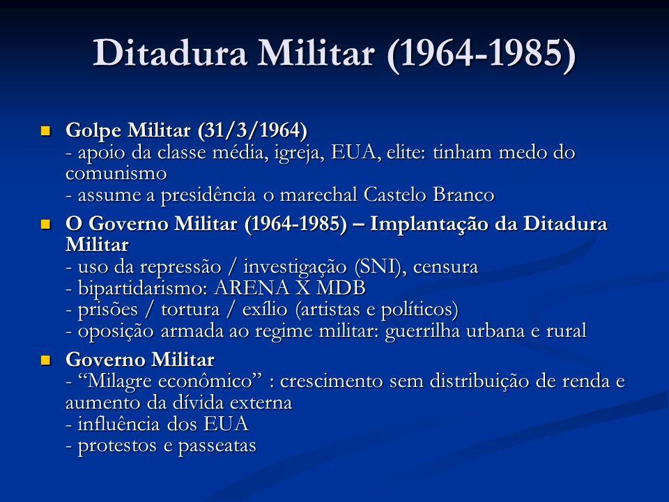 Ditadura Militar (1964-1985) Golpe Militar (31/3/1964) - apoio da classe média, igreja, EUA, elite: tinham medo do comunismo - assume a presidência o