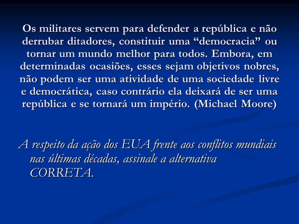 Os militares servem para defender a república e não derrubar ditadores, constituir uma democracia ou tornar um mundo melhor para todos. Embora, em det