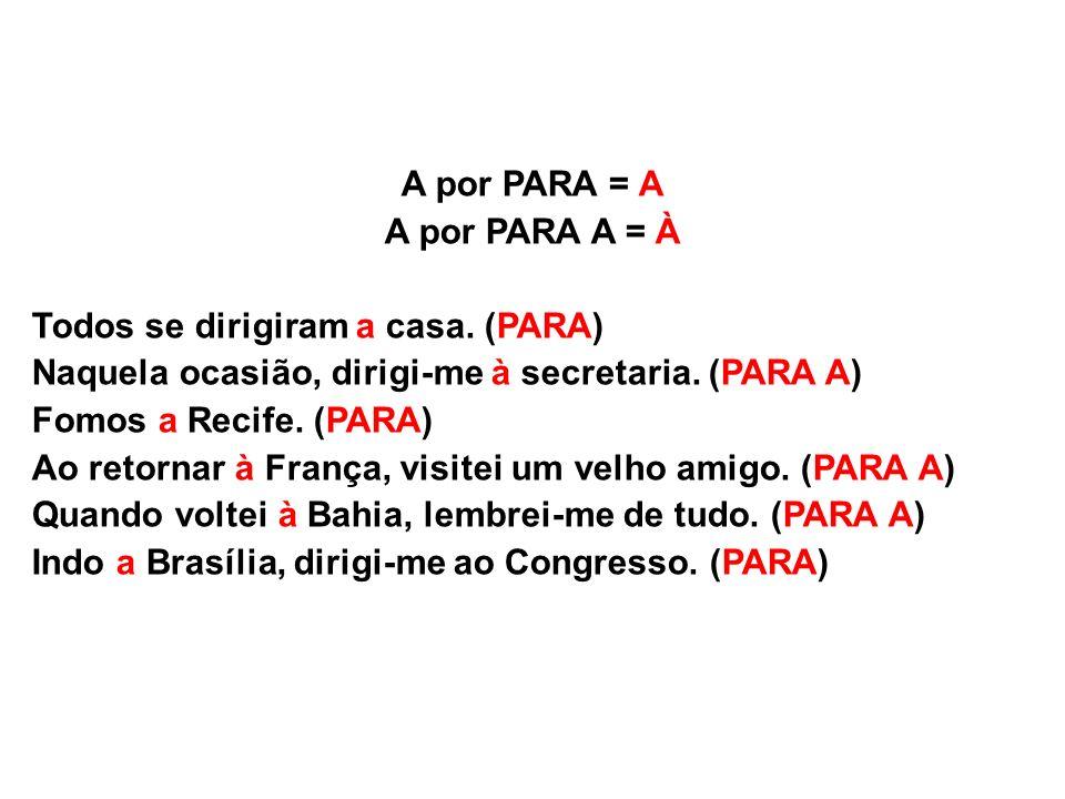 A por PARA = A A por PARA A = À Todos se dirigiram a casa. (PARA) Naquela ocasião, dirigi-me à secretaria. (PARA A) Fomos a Recife. (PARA) Ao retornar