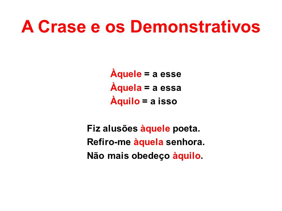 A Crase e os Demonstrativos Àquele = a esse Àquela = a essa Àquilo = a isso Fiz alusões àquele poeta.