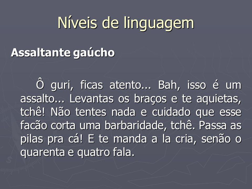 Níveis de linguagem Assaltante gaúcho Ô guri, ficas atento... Bah, isso é um assalto... Levantas os braços e te aquietas, tchê! Não tentes nada e cuid