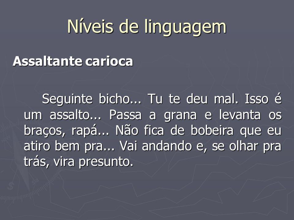Níveis de linguagem Assaltante carioca Seguinte bicho... Tu te deu mal. Isso é um assalto... Passa a grana e levanta os braços, rapá... Não fica de bo
