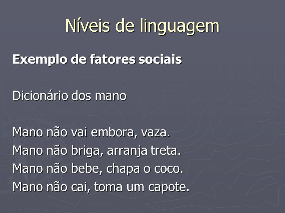 Níveis de linguagem Exemplo de fatores sociais Dicionário dos mano Mano não vai embora, vaza. Mano não briga, arranja treta. Mano não bebe, chapa o co