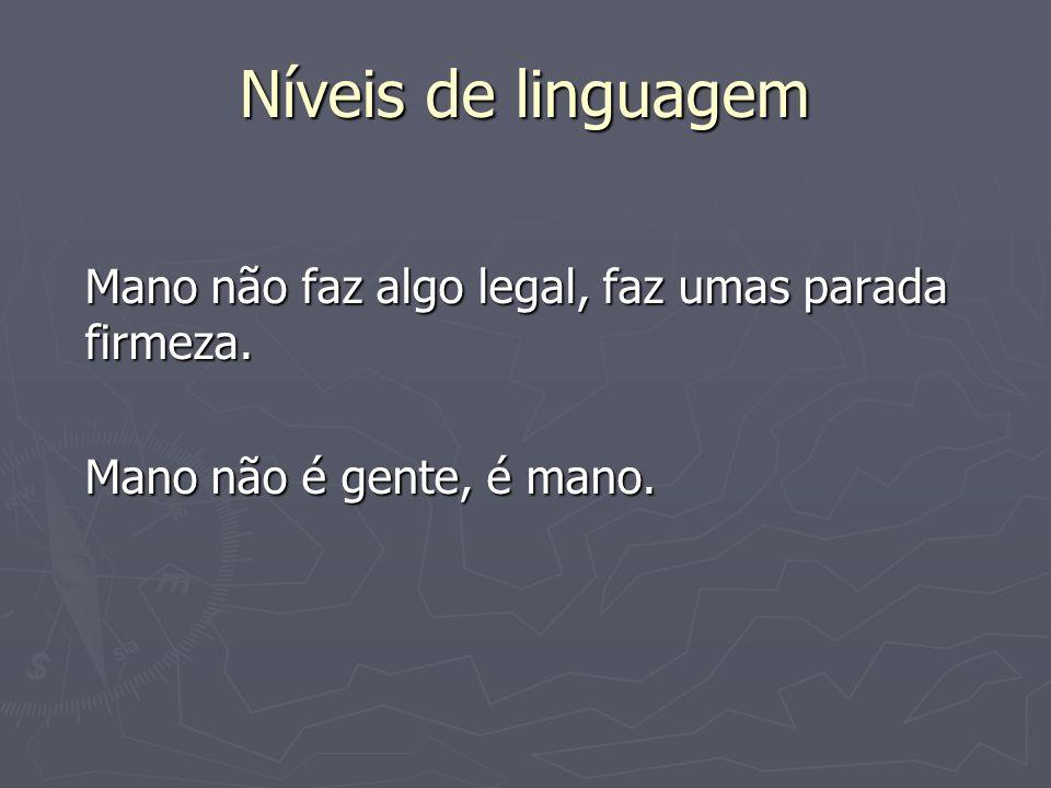 Níveis de linguagem Mano não faz algo legal, faz umas parada firmeza. Mano não é gente, é mano.