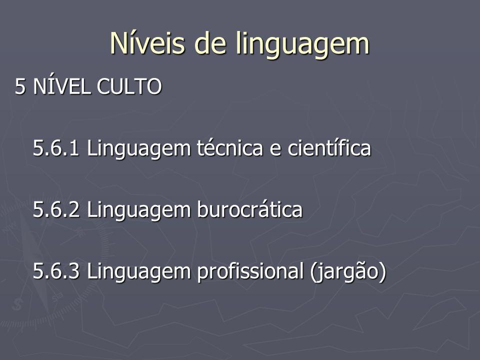 Níveis de linguagem 5 NÍVEL CULTO 5.6.1 Linguagem técnica e científica 5.6.2 Linguagem burocrática 5.6.3 Linguagem profissional (jargão)