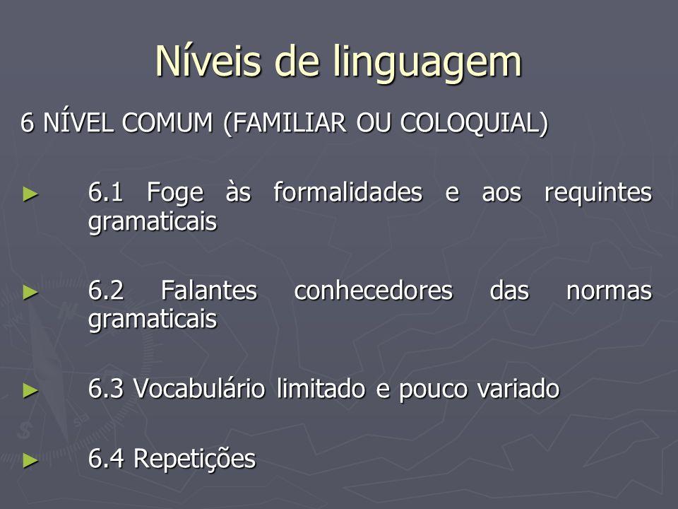 Níveis de linguagem 6 NÍVEL COMUM (FAMILIAR OU COLOQUIAL) 6.1 Foge às formalidades e aos requintes gramaticais 6.1 Foge às formalidades e aos requinte