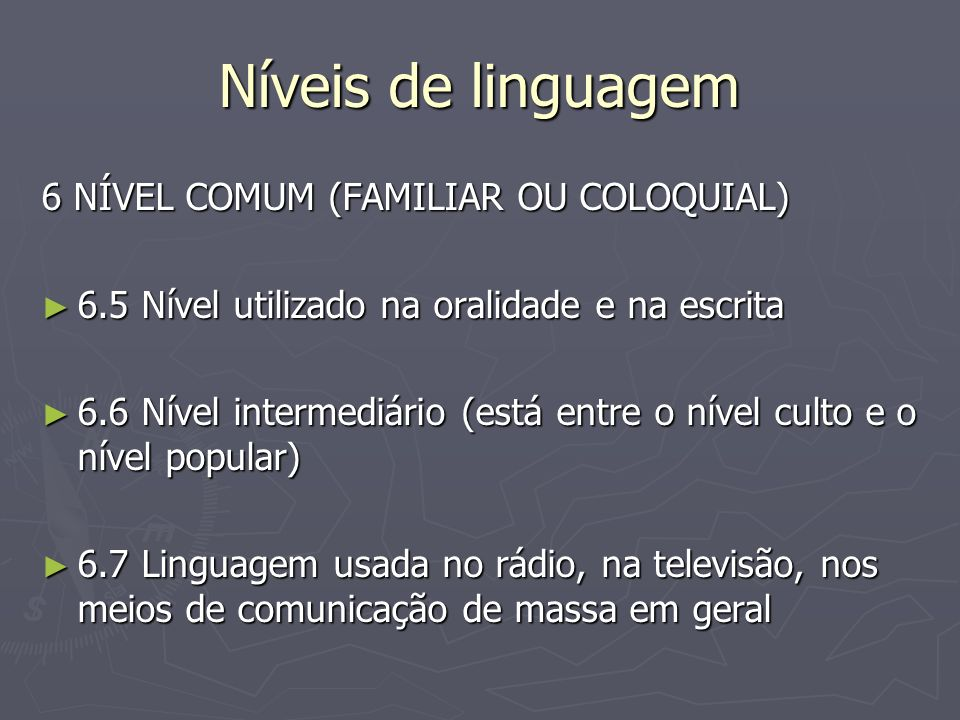 Níveis de linguagem 6 NÍVEL COMUM (FAMILIAR OU COLOQUIAL) 6.5 Nível utilizado na oralidade e na escrita 6.5 Nível utilizado na oralidade e na escrita