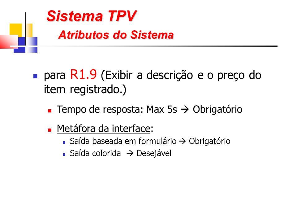 para R1.9 (Exibir a descrição e o preço do item registrado.) Tempo de resposta: Max 5s Obrigatório Metáfora da interface: Saída baseada em formulário Obrigatório Saída colorida Desejável Sistema TPV Atributos do Sistema