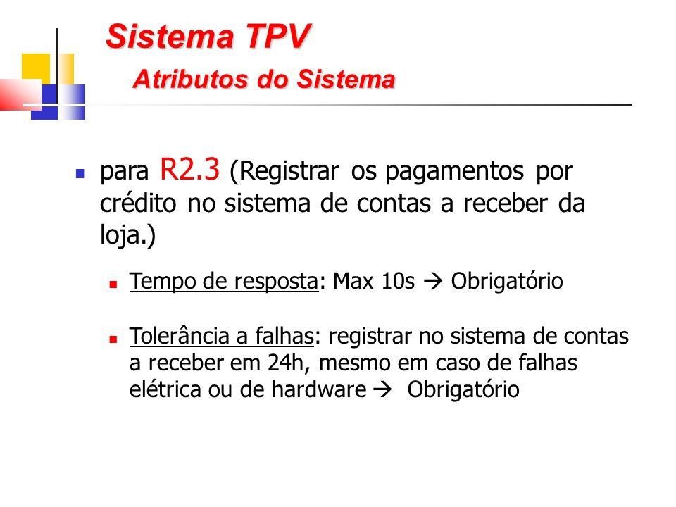 para R2.3 (Registrar os pagamentos por crédito no sistema de contas a receber da loja.) Tempo de resposta: Max 10s Obrigatório Tolerância a falhas: registrar no sistema de contas a receber em 24h, mesmo em caso de falhas elétrica ou de hardware Obrigatório Sistema TPV Atributos do Sistema