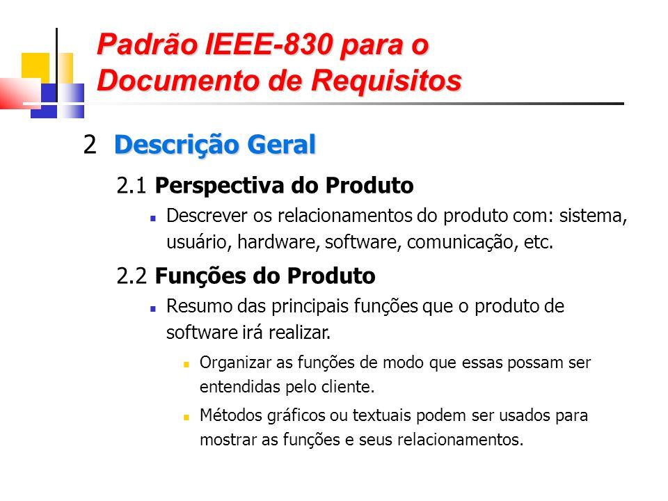 Padrão IEEE-830 para o Documento de Requisitos Descrição Geral 2 Descrição Geral 2.1 Perspectiva do Produto Descrever os relacionamentos do produto com: sistema, usuário, hardware, software, comunicação, etc.