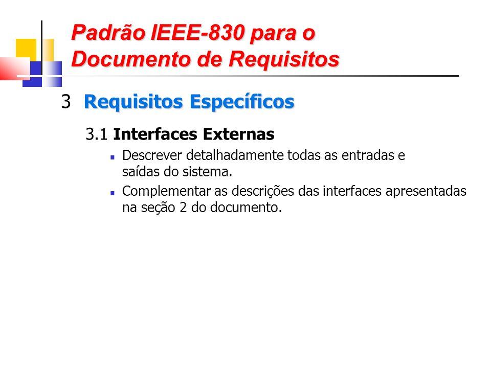 Padrão IEEE-830 para o Documento de Requisitos Requisitos Específicos 3 Requisitos Específicos 3.1 Interfaces Externas Descrever detalhadamente todas as entradas e saídas do sistema.