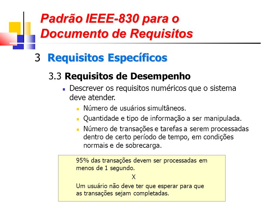 Padrão IEEE-830 para o Documento de Requisitos Requisitos Específicos 3 Requisitos Específicos 3.3 Requisitos de Desempenho Descrever os requisitos numéricos que o sistema deve atender.